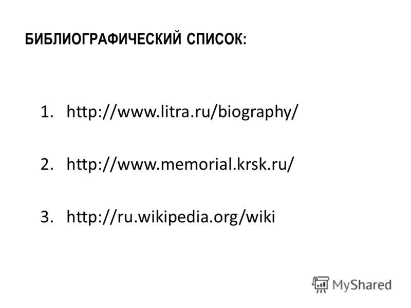 БИБЛИОГРАФИЧЕСКИЙ СПИСОК: 1. http://www.litra.ru/biography/ 2. http://www.memorial.krsk.ru/ 3. http://ru.wikipedia.org/wiki