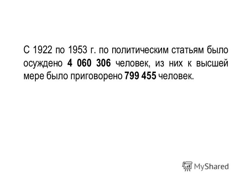 С 1922 по 1953 г. по политическим статьям было осуждено 4 060 306 человек, из них к высшей мере было приговорено 799 455 человек.