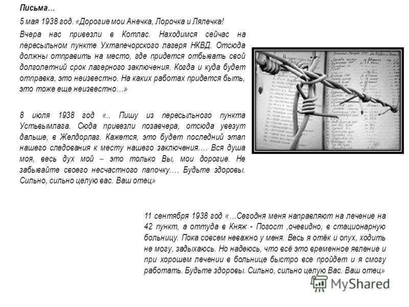 Письма… 5 мая 1938 год. «Дорогие мои Анечка, Лорочка и Лялечка! Вчера нас привезли в Котлас. Находимся сейчас на пересыльном пункте Ухтапечорского лагеря НКВД. Отсюда должны отправить на место, где придется отбывать свой долголетний срок лагерного за