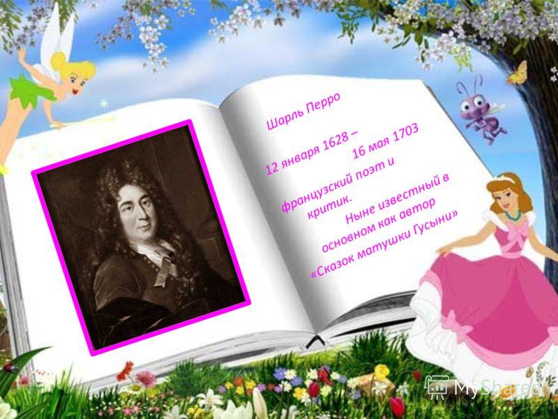 Шарль Перро 12 января 1628 – 16 мая 1703 французский поэт и критик. Ныне известный в основном как автор «Сказок матушки Гусыни»