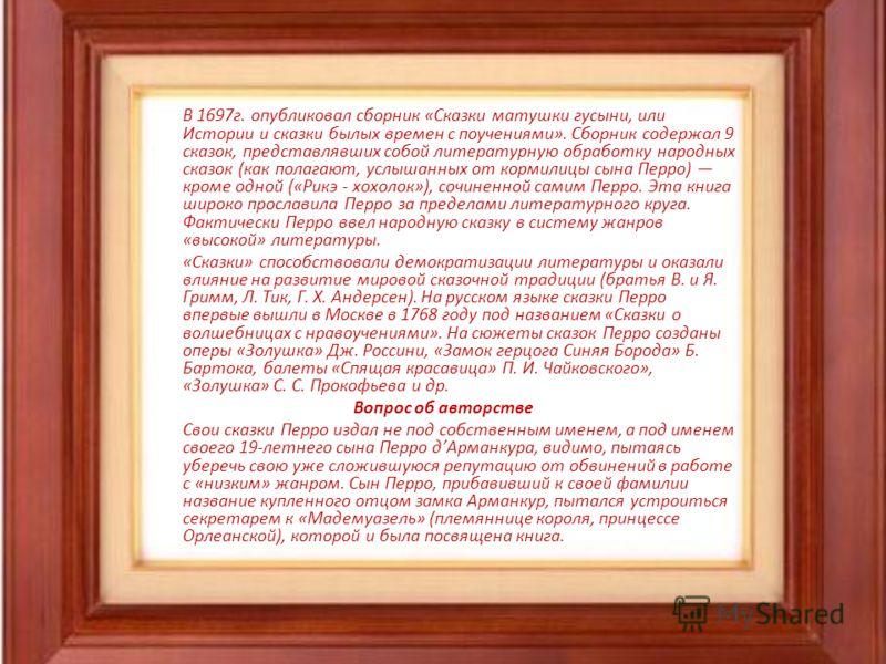 В 1697г. опубликовал сборник «Сказки матушки гусыни, или Истории и сказки былых времен с поучениями». Сборник содержал 9 сказок, представлявших собой литературную обработку народных сказок (как полагают, услышанных от кормилицы сына Перро) кроме одно
