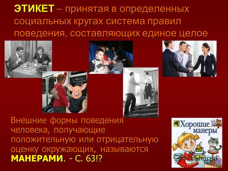 ЭТИКЕТ – принятая в определенных социальных кругах система правил поведения, составляющих единое целое Внешние формы поведения человека, получающие положительную или отрицательную оценку окружающих, называются МАНЕРАМИ. - С. 63!? Внешние формы поведе