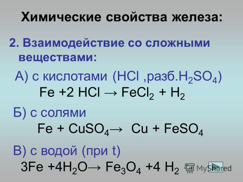 Химические свойства железа: 2. Взаимодействие со сложными веществами: А) с кислотами (HCl,разб.H 2 SO 4 ) Fe +2 HCl FeCl 2 + H 2 Б) с солями Fe + CuSO 4 Cu + FeSO 4 В) с водой (при t) 3Fe +4H 2 O Fe 3 O 4 +4 H 2