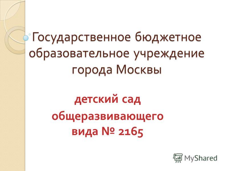 Государственное бюджетное образовательное учреждение города Москвы детский сад общеразвивающего вида 2165