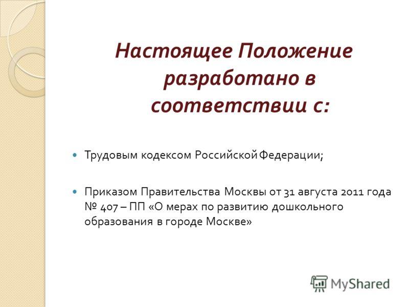 Настоящее Положение разработано в соответствии с : Трудовым кодексом Российской Федерации ; Приказом Правительства Москвы от 31 августа 2011 года 407 – ПП « О мерах по развитию дошкольного образования в городе Москве »