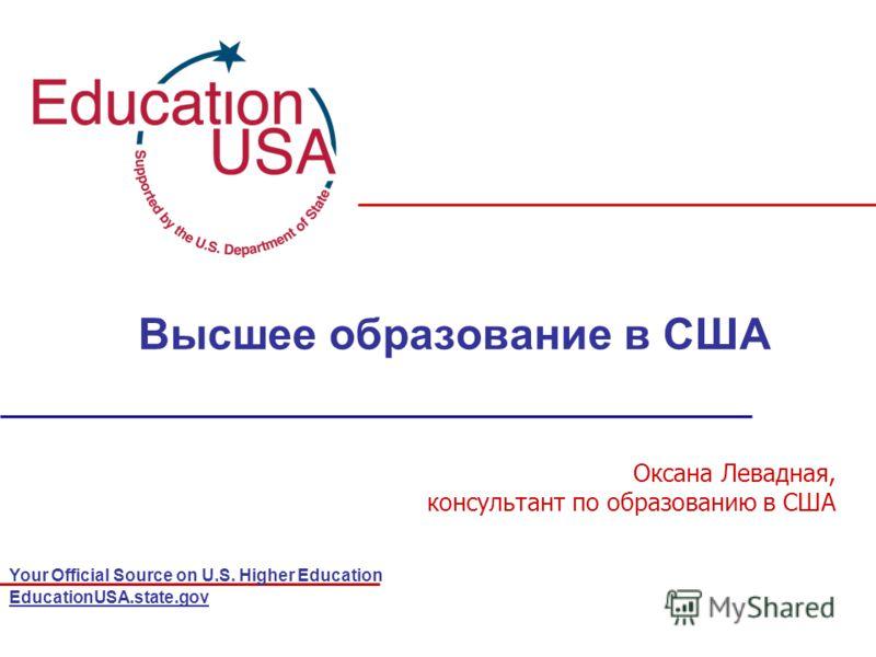 Your Official Source on U.S. Higher Education EducationUSA.state.gov Высшее образование в США Оксана Левадная, консультант по образованию в США