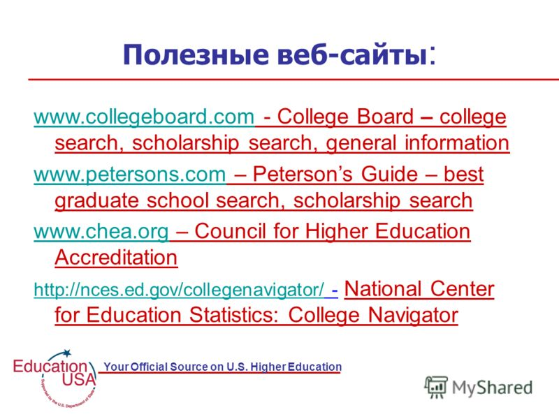 Your Official Source on U.S. Higher Education Полезные веб-сайты : www.collegeboard.comwww.collegeboard.com - College Board – college search, scholarship search, general information www.petersons.comwww.petersons.com – Petersons Guide – best graduate