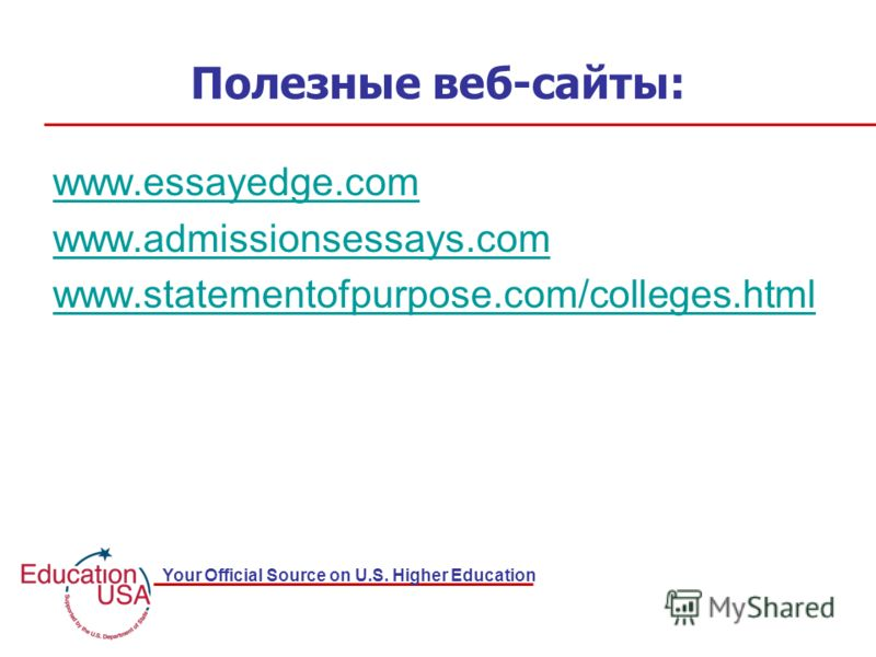 Your Official Source on U.S. Higher Education Полезные веб-сайты: www.essayedge.com www.admissionsessays.com www.statementofpurpose.com/colleges.html
