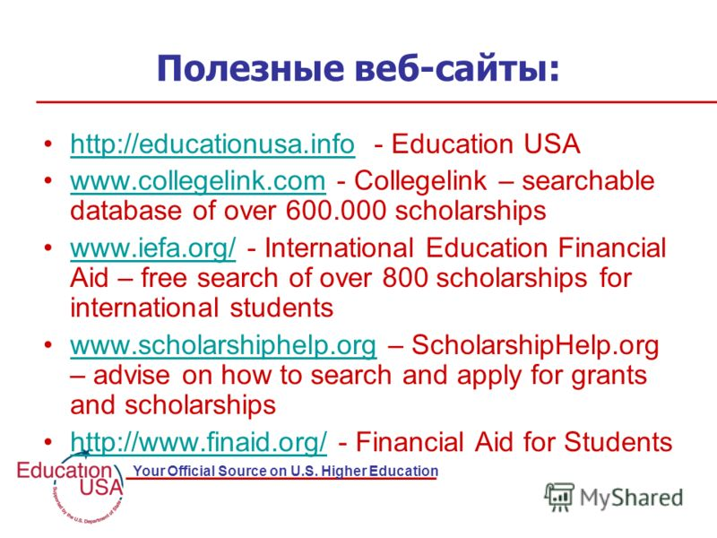 Your Official Source on U.S. Higher Education Полезные веб-сайты: http://educationusa.info - Education USAhttp://educationusa.info www.collegelink.com - Collegelink – searchable database of over 600.000 scholarshipswww.collegelink.com www.iefa.org/ -