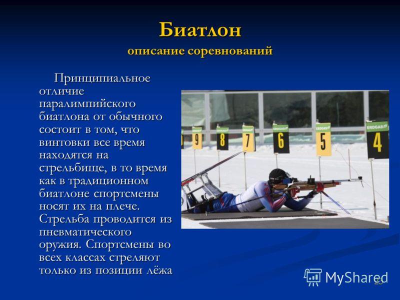 Биатлон описание соревнований Принципиальное отличие паралимпийского биатлона от обычного состоит в том, что винтовки все время находятся на стрельбище, в то время как в традиционном биатлоне спортсмены носят их на плече. Стрельба проводится из пневм