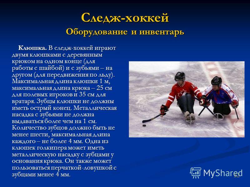 Следж-хоккей Оборудование и инвентарь Клюшка. В следж-хоккей играют двумя клюшками с деревянным крюком на одном конце (для работы с шайбой) и с зубьями – на другом (для передвижения по льду). Максимальная длина клюшки 1 м, максимальная длина крюка –