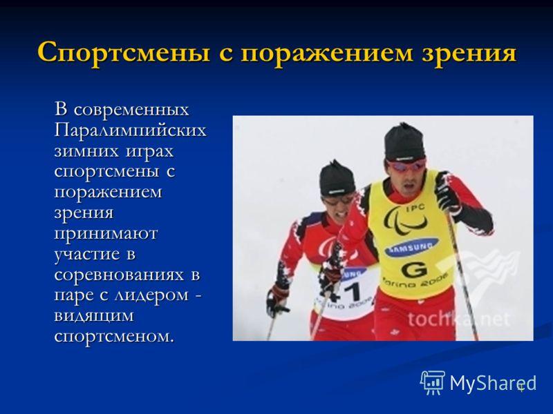 Спортсмены с поражением зрения В современных Паралимпийских зимних играх спортсмены с поражением зрения принимают участие в соревнованиях в паре с лидером - видящим спортсменом. В современных Паралимпийских зимних играх спортсмены с поражением зрения
