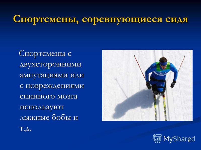 Спортсмены, соревнующиеся сидя Спортсмены с двухсторонними ампутациями или с повреждениями спинного мозга используют лыжные бобы и т.д. Спортсмены с двухсторонними ампутациями или с повреждениями спинного мозга используют лыжные бобы и т.д. 6