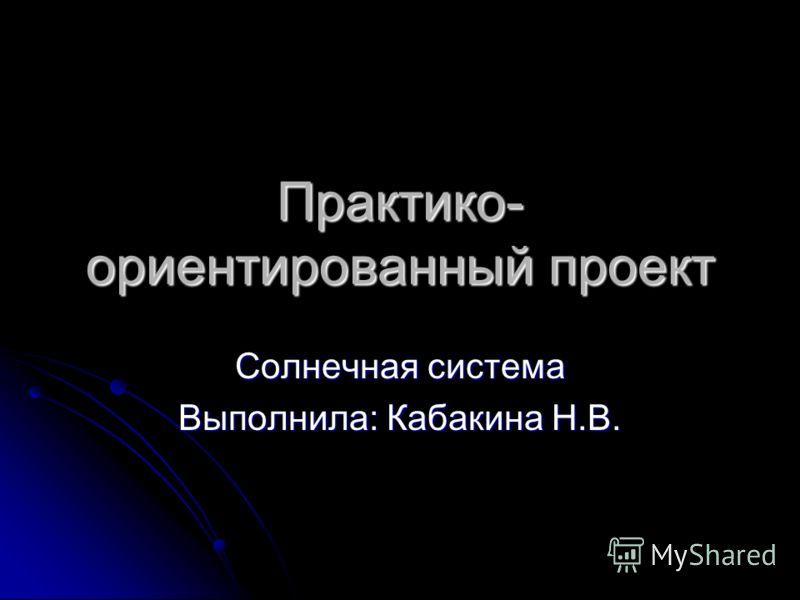 Практико- ориентированный проект Солнечная система Выполнила: Кабакина Н.В.