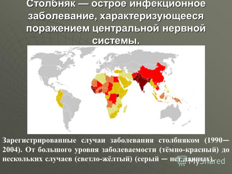 Столбняк острое инфекционное заболевание, характеризующееся поражением центральной нервной системы. Зарегистрированные случаи заболевания столбняком (1990 2004). От большого уровня заболеваемости (тёмно-красный) до нескольких случаев (светло-жёлтый)