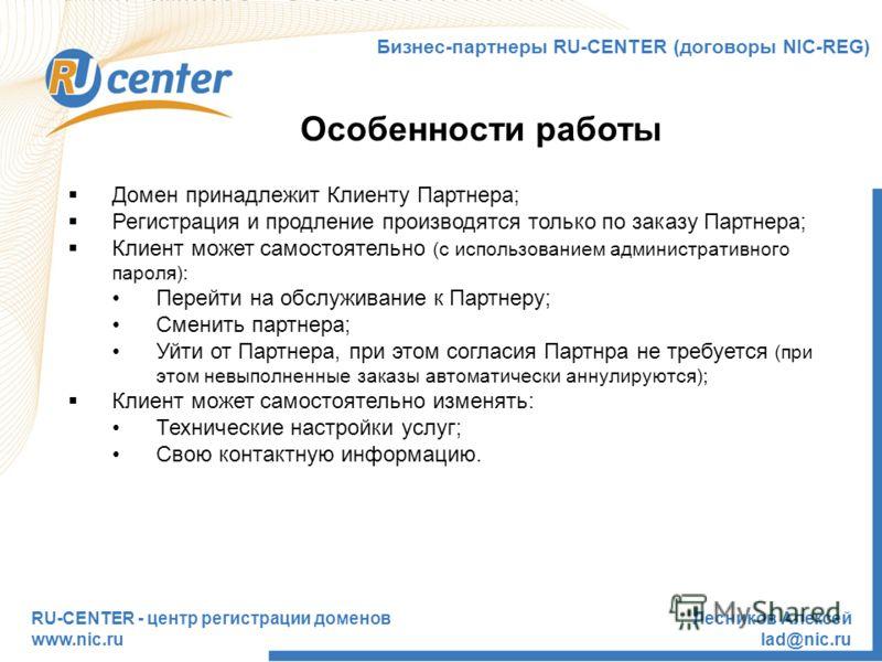 RU-CENTER - центр регистрации доменов www.nic.ru Лесников Алексей lad@nic.ru Особенности работы Бизнес-партнеры RU-CENTER (договоры NIC-REG) Домен принадлежит Клиенту Партнера; Регистрация и продление производятся только по заказу Партнера; Клиент мо