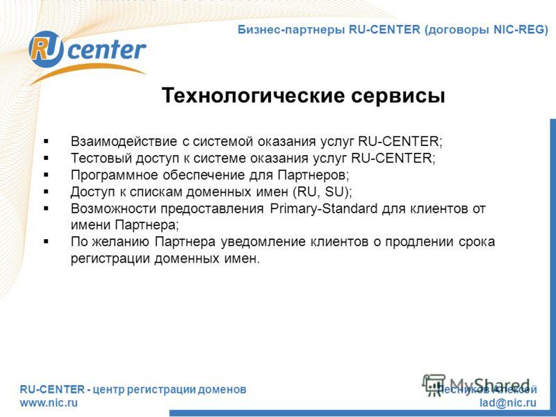 RU-CENTER - центр регистрации доменов www.nic.ru Лесников Алексей lad@nic.ru Технологические сервисы Бизнес-партнеры RU-CENTER (договоры NIC-REG) Взаимодействие с системой оказания услуг RU-CENTER; Тестовый доступ к системе оказания услуг RU-CENTER;