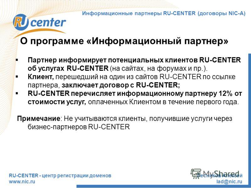 RU-CENTER - центр регистрации доменов www.nic.ru Лесников Алексей lad@nic.ru О программе «Информационный партнер» Партнер информирует потенциальных клиентов RU-CENTER об услугах RU-CENTER (на сайтах, на форумах и пр.). Клиент, перешедший на один из с