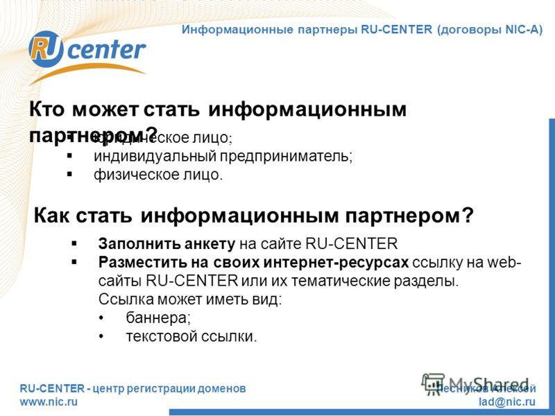 RU-CENTER - центр регистрации доменов www.nic.ru Лесников Алексей lad@nic.ru Кто может стать информационным партнером? юридическое лицо ; индивидуальный предприниматель; физическое лицо. Как стать информационным партнером? Заполнить анкету на сайте R