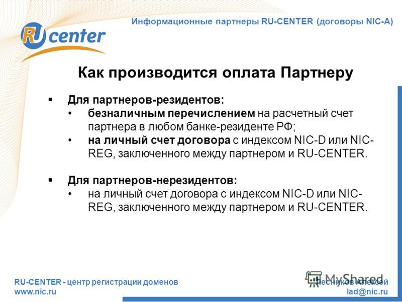 RU-CENTER - центр регистрации доменов www.nic.ru Лесников Алексей lad@nic.ru Как производится оплата Партнеру Для партнеров-резидентов: безналичным перечислением на расчетный счет партнера в любом банке-резиденте РФ; на личный счет договора с индексо