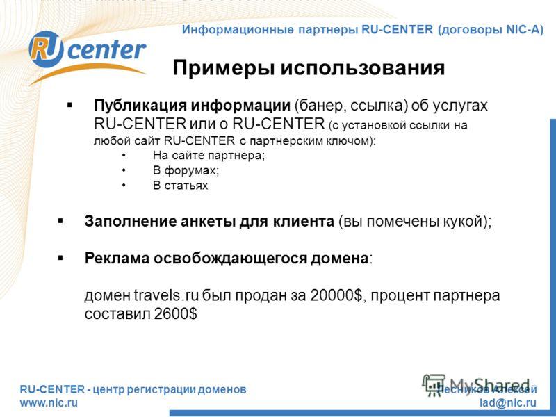 RU-CENTER - центр регистрации доменов www.nic.ru Лесников Алексей lad@nic.ru Примеры использования Информационные партнеры RU-CENTER (договоры NIC-А) Публикация информации (банер, ссылка) об услугах RU-CENTER или о RU-CENTER (с установкой ссылки на л