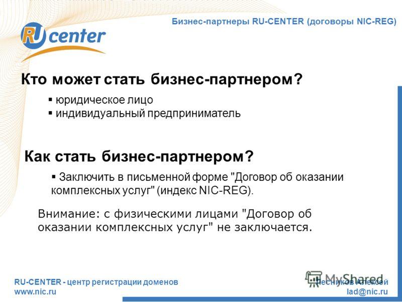 RU-CENTER - центр регистрации доменов www.nic.ru Лесников Алексей lad@nic.ru Кто может стать бизнес-партнером? юридическое лицо индивидуальный предприниматель Бизнес-партнеры RU-CENTER (договоры NIC-REG) Как стать бизнес-партнером? Заключить в письме