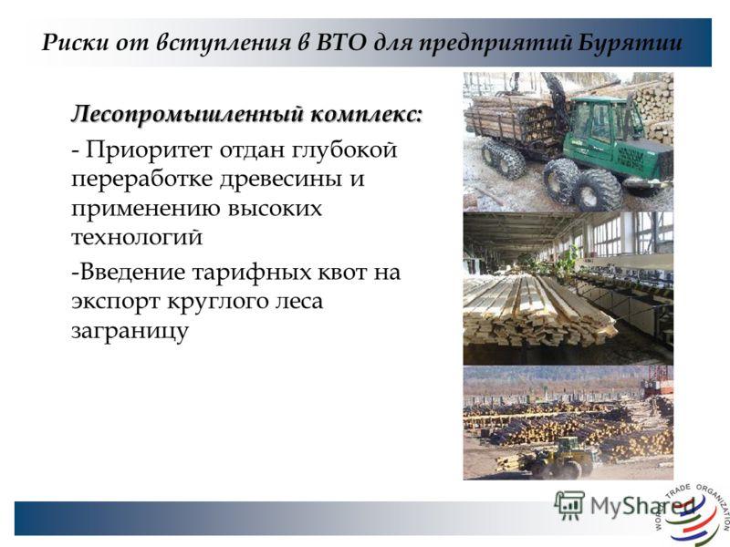 Риски от вступления в ВТО для предприятий Бурятии Лесопромышленный комплекс: - Приоритет отдан глубокой переработке древесины и применению высоких технологий -Введение тарифных квот на экспорт круглого леса заграницу