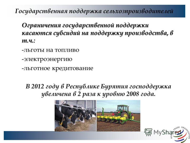 Государственная поддержка сельхозпроизводителей Ограничения государственной поддержки касаются субсидий на поддержку производства, в т.ч.: -льготы на топливо -электроэнергию -льготное кредитование В 2012 году в Республике Бурятия господдержка увеличе