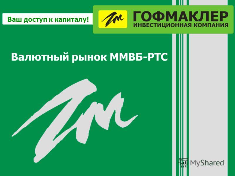 Валютный рынок ММВБ-РТС Ваш доступ к капиталу!