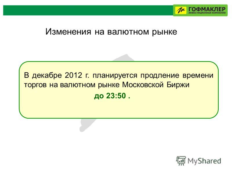 Изменения на валютном рынке В декабре 2012 г. планируется продление времени торгов на валютном рынке Московской Биржи до 23:50.