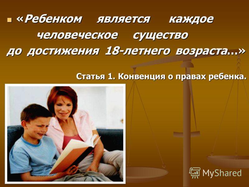 «Ребенком является каждое «Ребенком является каждое человеческое существо человеческое существо до достижения 18-летнего возраста…» Статья 1. Конвенция о правах ребенка.