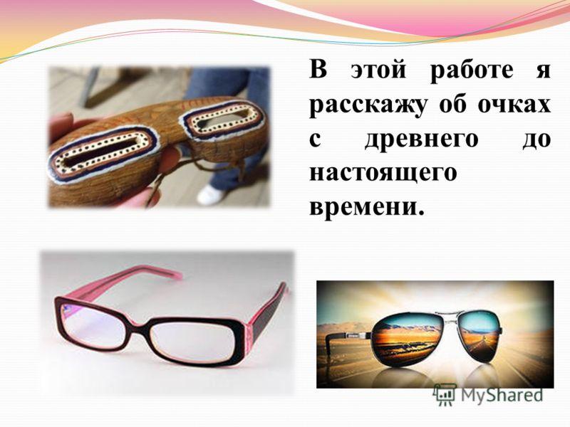В этой работе я расскажу об очках с древнего до настоящего времени.