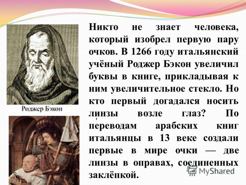 , Никто не знает человека, который изобрел первую пару очков. В 1266 году итальянский учёный Роджер Бэкон увеличил буквы в книге, прикладывая к ним увеличительное стекло. Но кто первый догадался носить линзы возле глаз? По переводам арабских книг ита