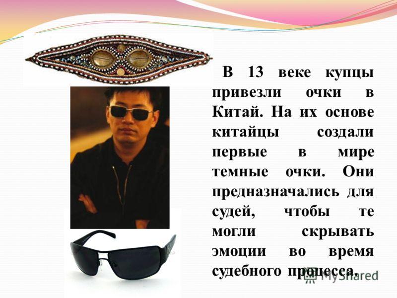 В 13 веке купцы привезли очки в Китай. На их основе китайцы создали первые в мире темные очки. Они предназначались для судей, чтобы те могли скрывать эмоции во время судебного процесса.