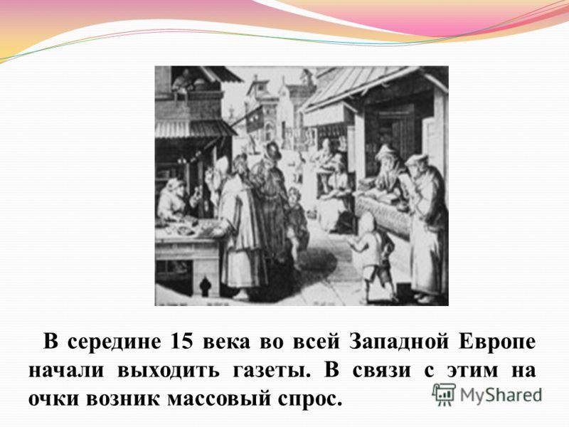В середине 15 века во всей Западной Европе начали выходить газеты. В связи с этим на очки возник массовый спрос.
