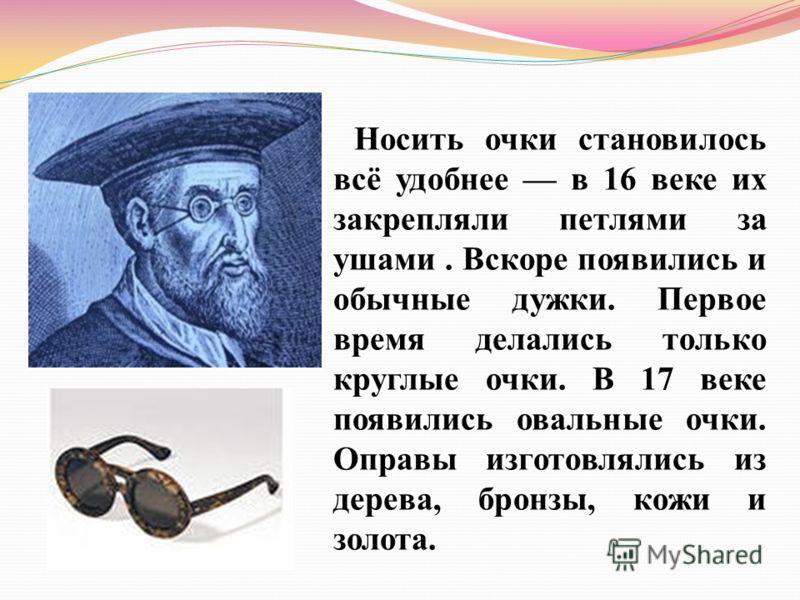 Носить очки становилось всё удобнее в 16 веке их закрепляли петлями за ушами. Вскоре появились и обычные дужки. Первое время делались только круглые очки. В 17 веке появились овальные очки. Оправы изготовлялись из дерева, бронзы, кожи и золота.