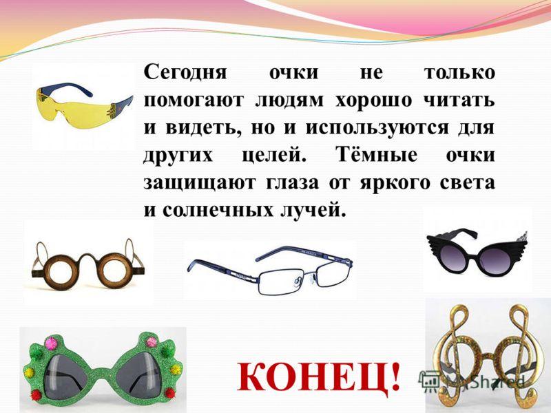 Сегодня очки не только помогают людям хорошо читать и видеть, но и используются для других целей. Тёмные очки защищают глаза от яркого света и солнечных лучей. КОНЕЦ!