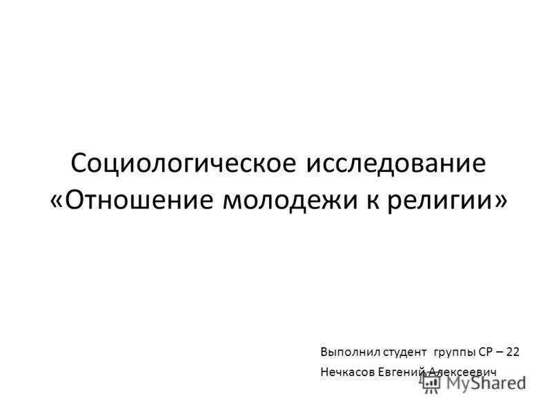 Социологическое исследование «Отношение молодежи к религии» Выполнил студент группы СР – 22 Нечкасов Евгений Алексеевич