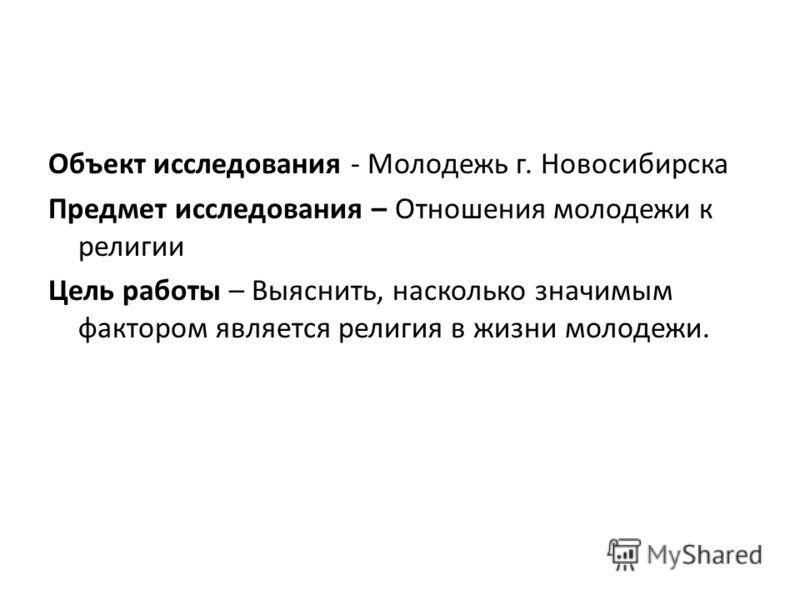 Объект исследования - Молодежь г. Новосибирска Предмет исследования – Отношения молодежи к религии Цель работы – Выяснить, насколько значимым фактором является религия в жизни молодежи.