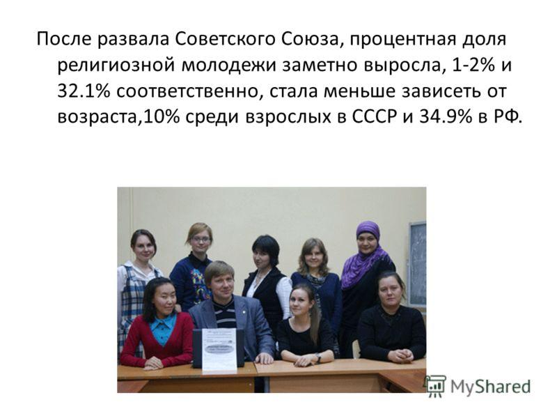 После развала Советского Союза, процентная доля религиозной молодежи заметно выросла, 1-2% и 32.1% соответственно, стала меньше зависеть от возраста,10% среди взрослых в СССР и 34.9% в РФ.
