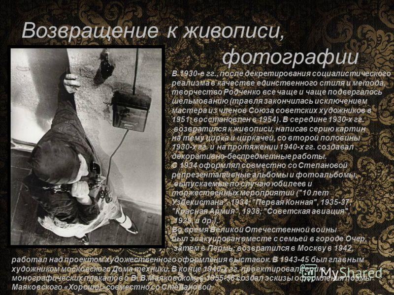 Возвращение к живописи, фотографии В 1930-е гг., после декретирования социалистического реализма в качестве единственного стиля и метода, творчество Родченко все чаще и чаще подвергалось шельмованию (травля закончилась исключением мастера из членов С