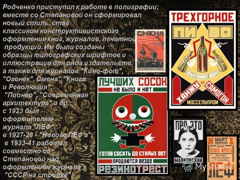 Родченко приступил к работе в полиграфии; вместе со Степановой он сформировал новый стиль, став классиком конструктивистского оформления книг, журналов, печатной продукции. Им были созданы образцы типографских шрифтов и иллюстрации для ряда издательс