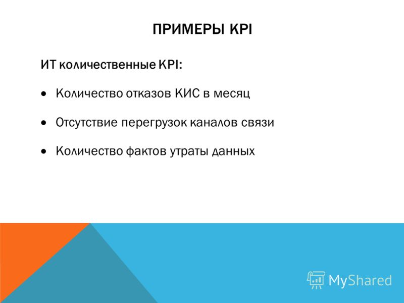ПРИМЕРЫ KPI ИТ количественные KPI: Количество отказов КИС в месяц Отсутствие перегрузок каналов связи Количество фактов утраты данных