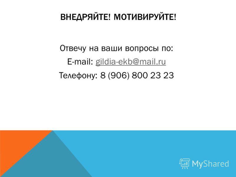 ВНЕДРЯЙТЕ! МОТИВИРУЙТЕ! Отвечу на ваши вопросы по: E-mail: gildia-ekb@mail.rugildia-ekb@mail.ru Телефону: 8 (906) 800 23 23
