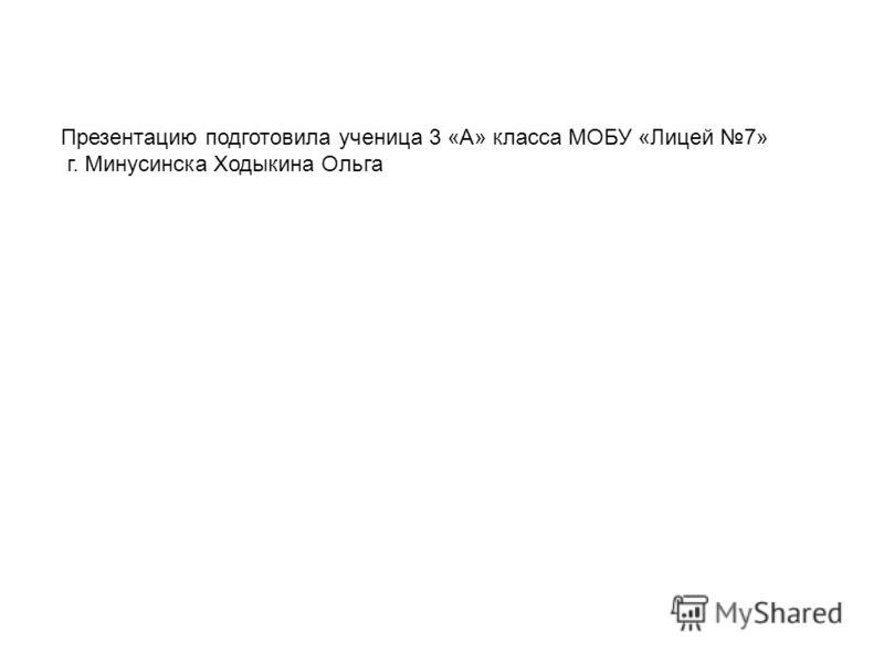 Презентацию подготовила ученица 3 «А» класса МОБУ «Лицей 7» г. Минусинска Ходыкина Ольга