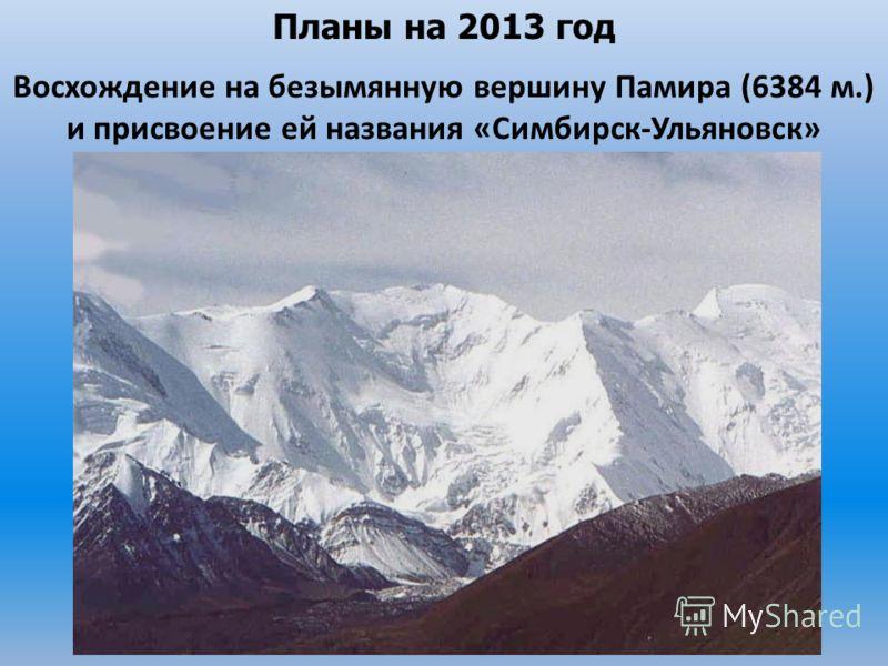 Планы на 2013 год Восхождение на безымянную вершину Памира (6384 м.) и присвоение ей названия «Симбирск-Ульяновск»
