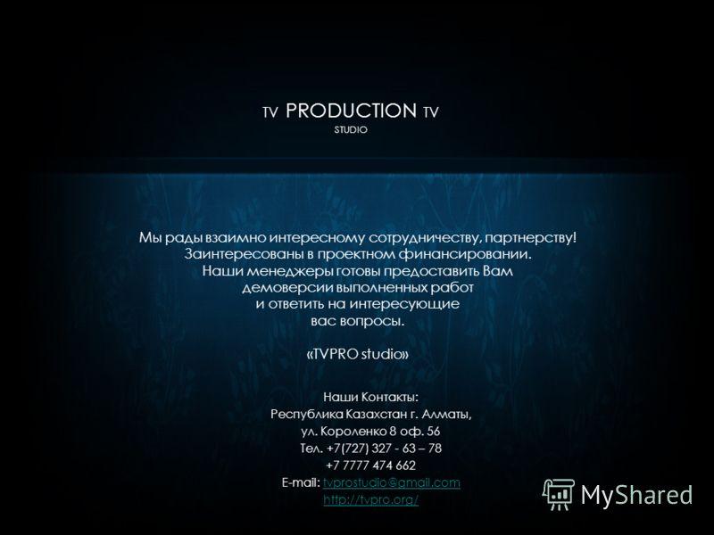 TV PRODUCTION TV STUDIO Мы рады взаимно интересному сотрудничеству, партнерству! Заинтересованы в проектном финансировании. Наши менеджеры готовы предоставить Вам демоверсии выполненных работ и ответить на интересующие вас вопросы. «TVPRO studio» Наш