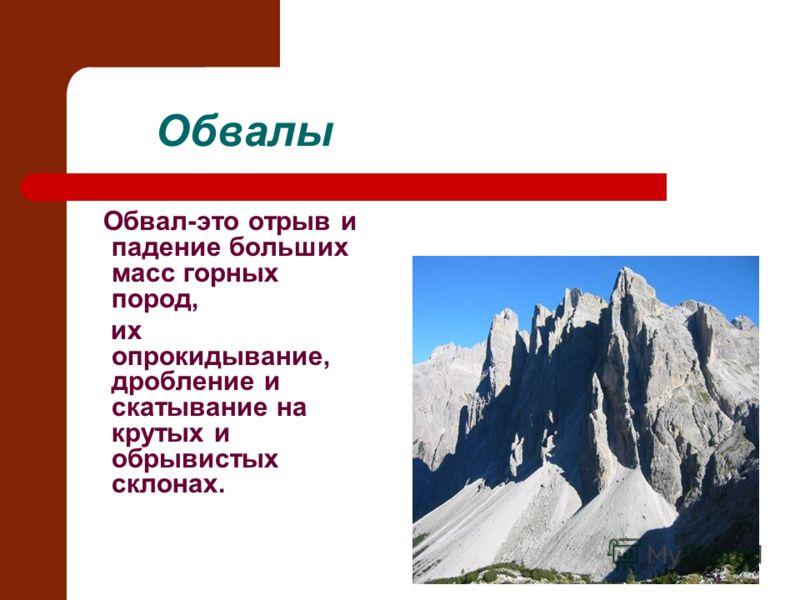 Обвалы Обвал-это отрыв и падение больших масс горных пород, их опрокидывание, дробление и скатывание на крутых и обрывистых склонах.