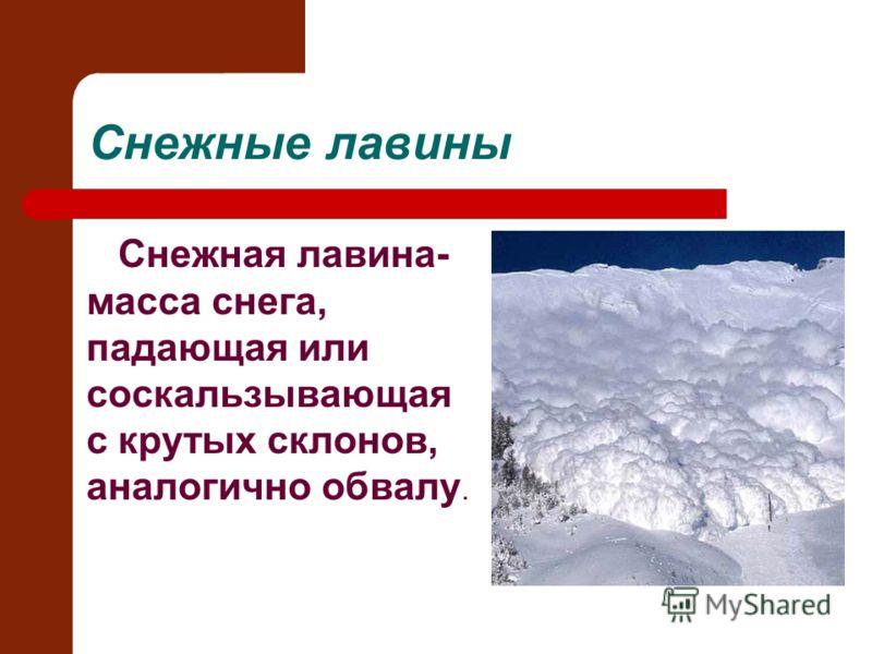 Снежные лавины Снежная лавина- масса снега, падающая или соскальзывающая с крутых склонов, аналогично обвалу.