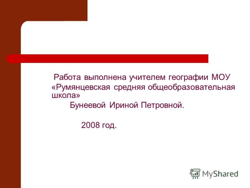 Работа выполнена учителем географии МОУ «Румянцевская средняя общеобразовательная школа» Бунеевой Ириной Петровной. 2008 год.